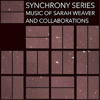Sarah Weaver - SYNCHRONY SERIES: Music of Sarah Weaver and Collaborations ****